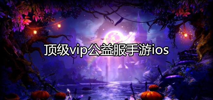 顶级vip公益服手游ios