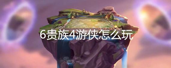 云顶之弈6贵族4游侠怎么玩