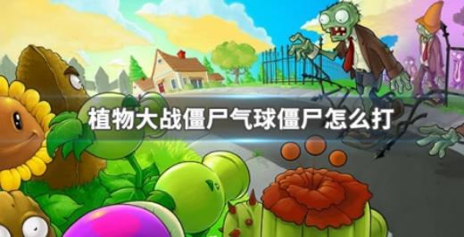 植物大战僵尸气球僵尸怎么打-气球僵尸打法攻略